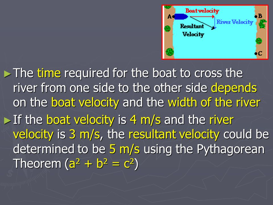 The time required for the boat to cross the river from one side to the other side depends on the boat velocity and the width of the river