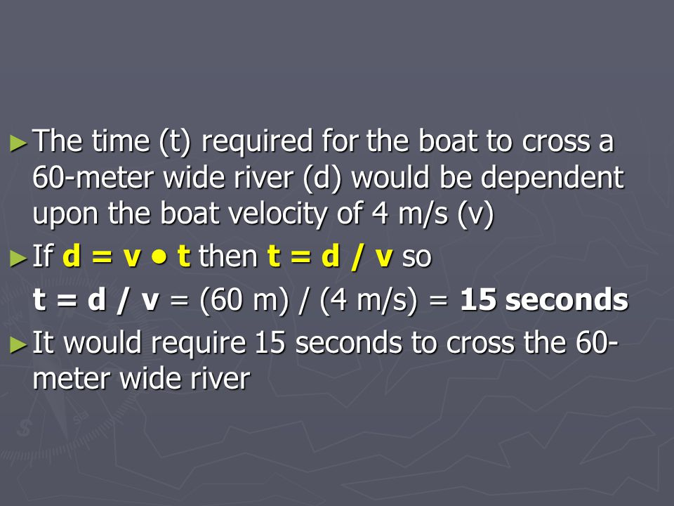 The time (t) required for the boat to cross a 60-meter wide river (d) would be dependent upon the boat velocity of 4 m/s (v)