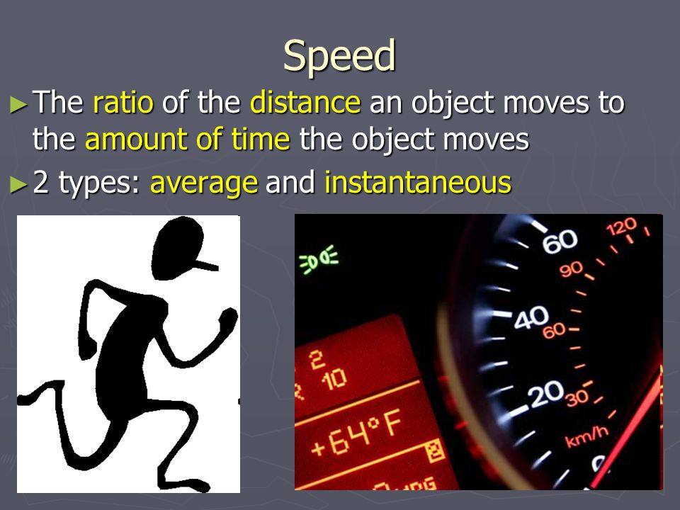 Speed The ratio of the distance an object moves to the amount of time the object moves.