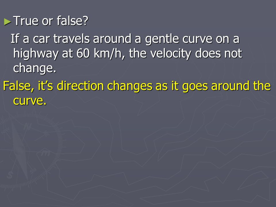 True or false If a car travels around a gentle curve on a highway at 60 km/h, the velocity does not change.