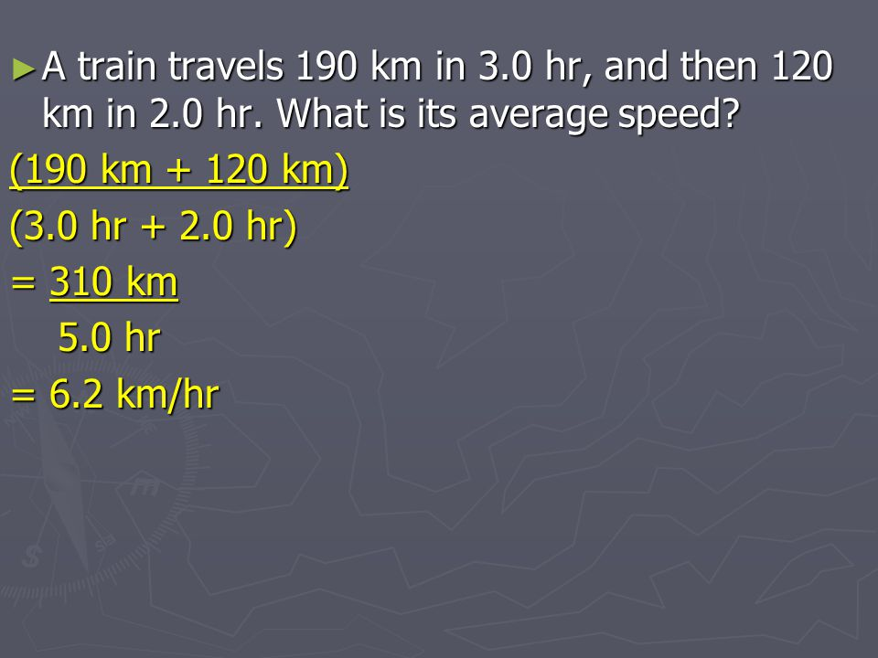 A train travels 190 km in 3. 0 hr, and then 120 km in 2. 0 hr