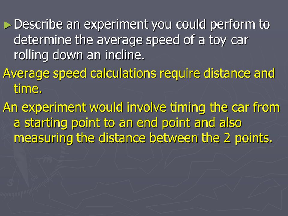 Describe an experiment you could perform to determine the average speed of a toy car rolling down an incline.