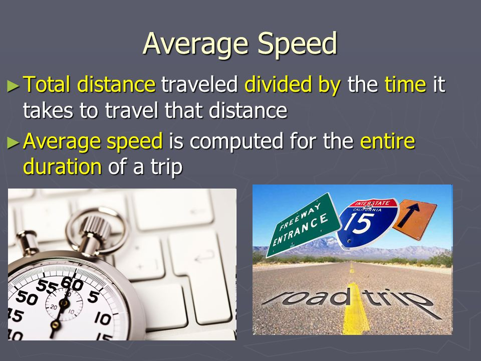 Average Speed Total distance traveled divided by the time it takes to travel that distance.