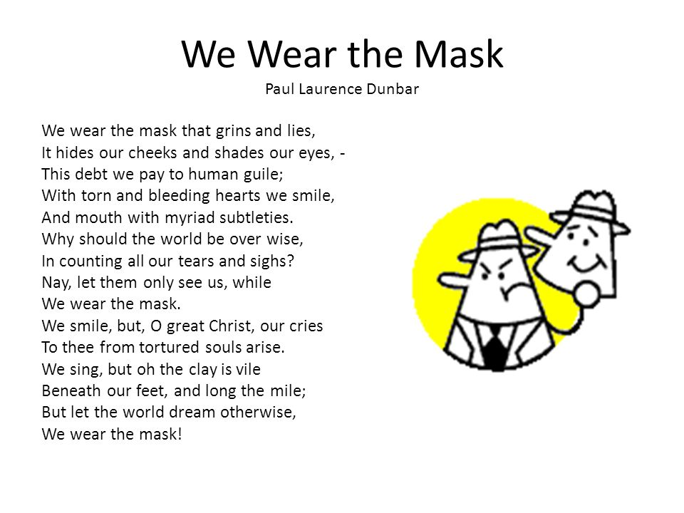 "the symbol of the mask in we wear the mask a poem by paul laurence dunbar Racism in paul laurence dunbar ""we wear the mask"" ""we wear the mask,"" is a wonderful poem written by paul laurence dunbar the poem deals directly with racism that african- americans faced throughout that time dunbar told this poem about racism and the pain and suffering that he and others felt langston hughes uses a continue reading."