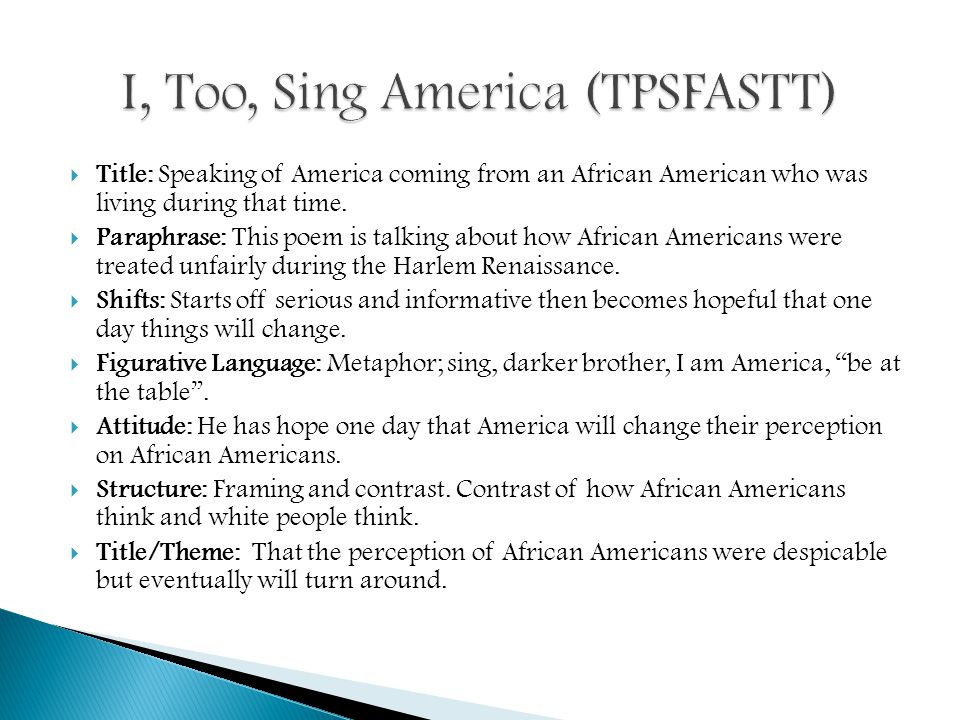 i too sing america essay In this lesson, students explore the historical context of walt whitman's concept of democratic poetry by reading his poetry and prose and by examining daguerreotypes taken circa 1850 next, students will compare the poetic concepts and techniques behind whitman's i hear america singing and langston hughes' let america be america again, and have an opportunity to apply similar concepts.