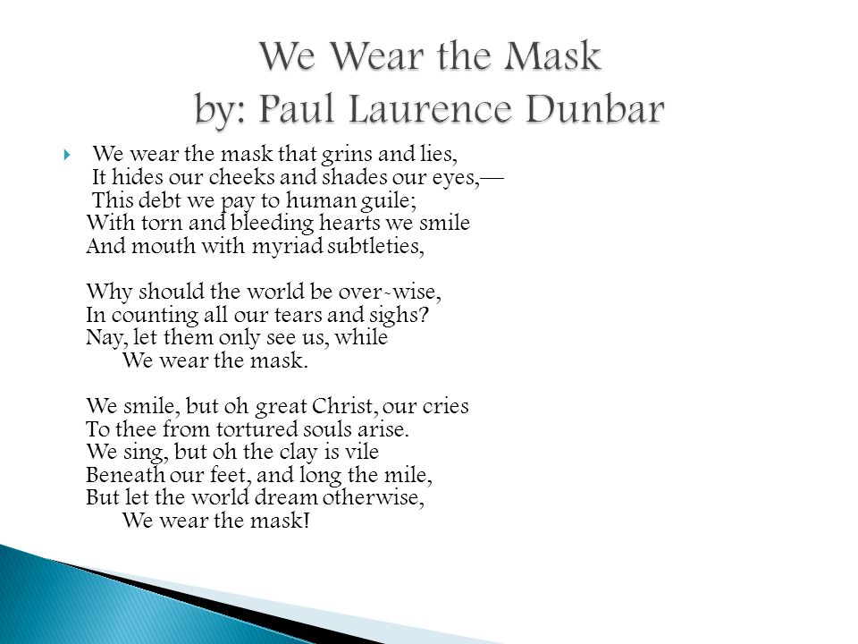 paul laurence dunbar we wear the mask Dunbar uses irony to express what the mask really is as the poem opens, i for one was confused at what it was about with no prior of paul laurence dunbar, i had no idea what to expect.