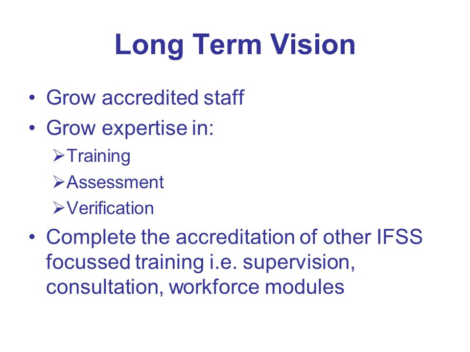 Long Term Vision Grow accredited staff Grow expertise in: