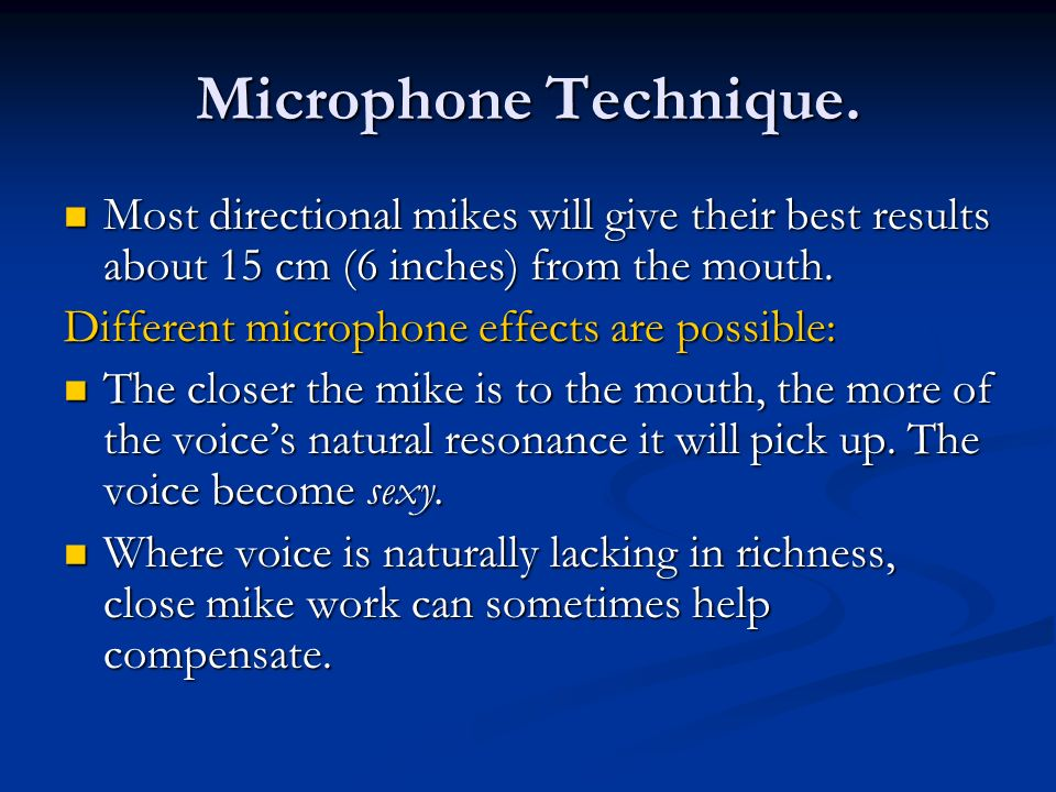 Microphone Technique. Most directional mikes will give their best results about 15 cm (6 inches) from the mouth.