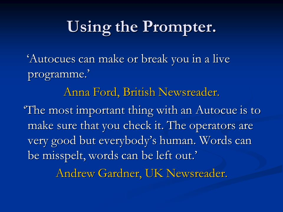 Using the Prompter. 'Autocues can make or break you in a live programme.' Anna Ford, British Newsreader.