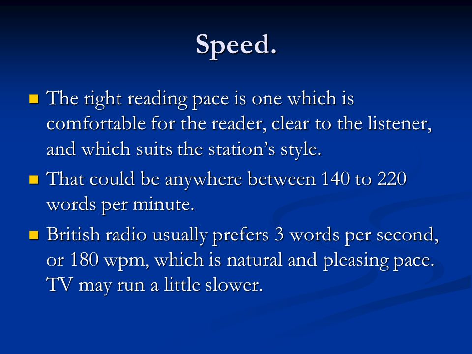 Speed. The right reading pace is one which is comfortable for the reader, clear to the listener, and which suits the station's style.