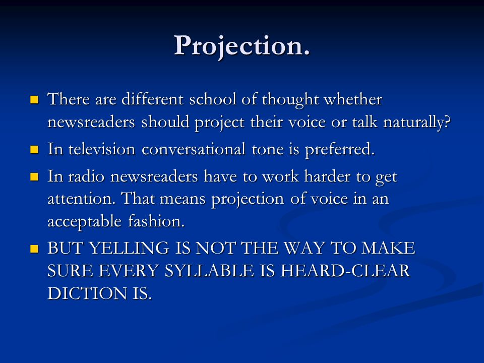 Projection. There are different school of thought whether newsreaders should project their voice or talk naturally