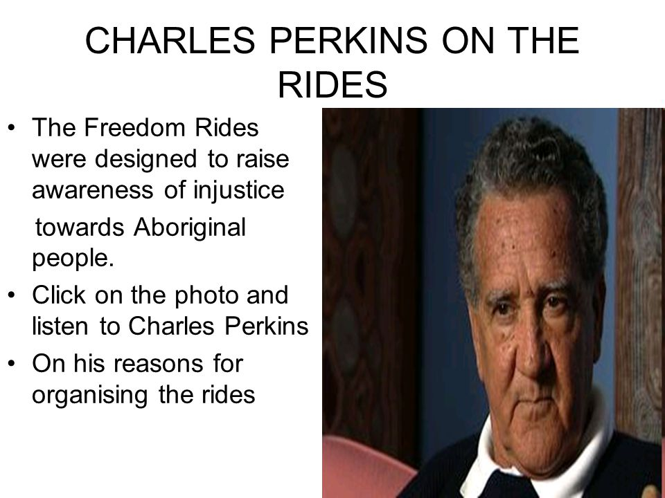 charles perkins freedom rides The freedom ride through western new south wales towns in february 1965 drew attention to the racism in these towns aboriginal student charles perkins was, by the end of the journey, a national figure in the fight for aboriginal rights.
