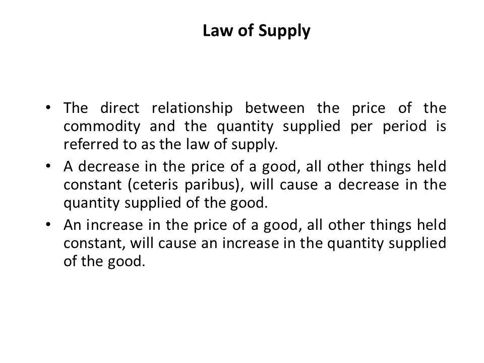Law of Supply The direct relationship between the price of the commodity and the quantity supplied per period is referred to as the law of supply.