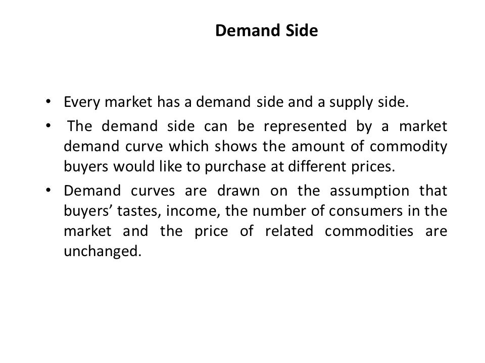 Demand Side Every market has a demand side and a supply side.