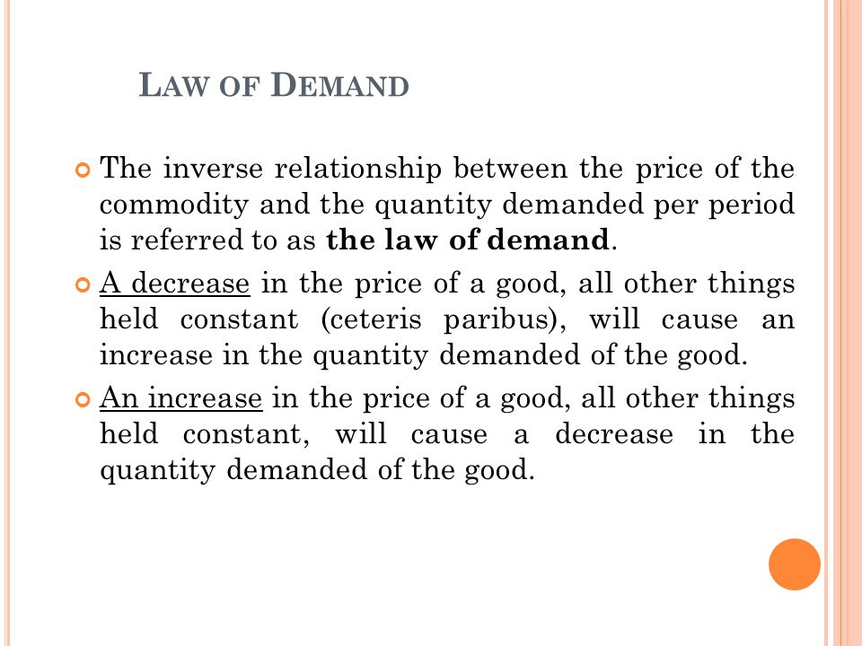 Law of Demand The inverse relationship between the price of the commodity and the quantity demanded per period is referred to as the law of demand.