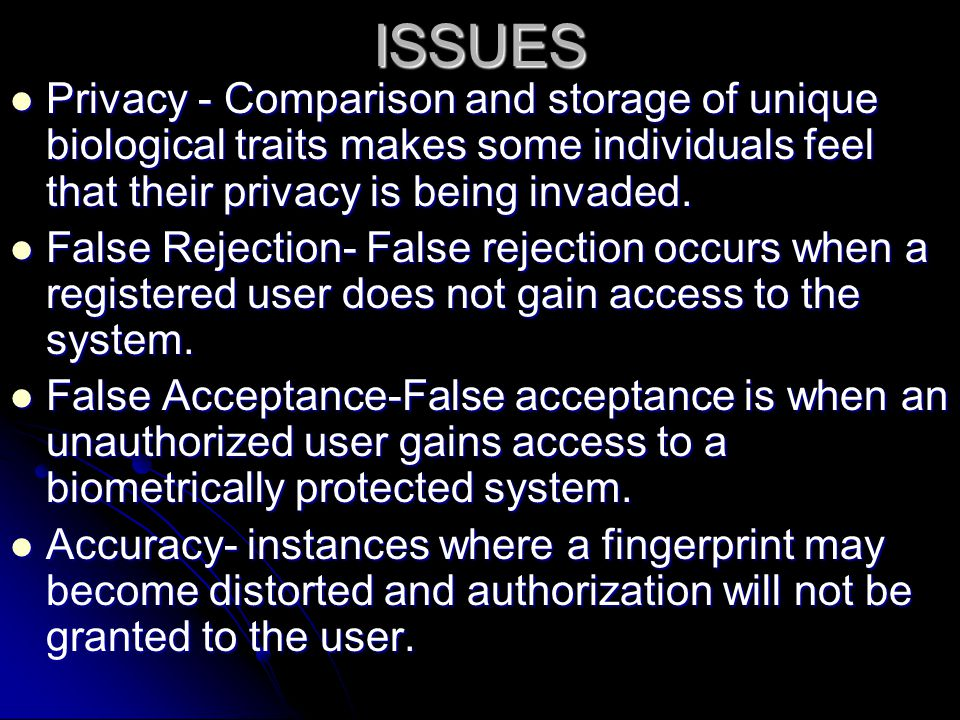 ISSUES Privacy - Comparison and storage of unique biological traits makes some individuals feel that their privacy is being invaded.