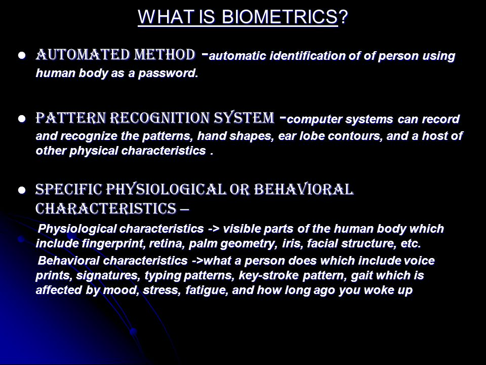 WHAT IS BIOMETRICS Automated method -automatic identification of of person using human body as a password.