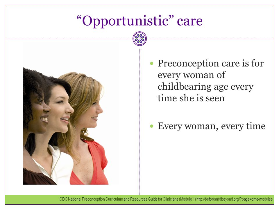 Opportunistic care Preconception care is for every woman of childbearing age every time she is seen.