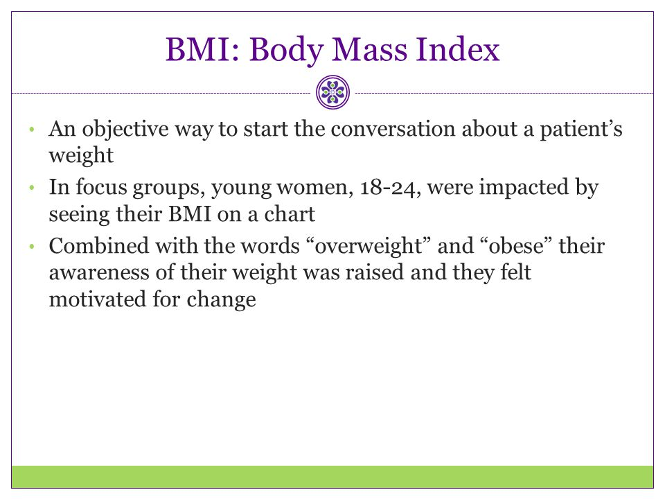 BMI: Body Mass Index An objective way to start the conversation about a patient's weight.