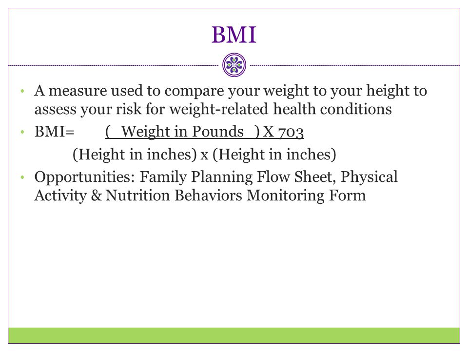 BMI A measure used to compare your weight to your height to assess your risk for weight-related health conditions.