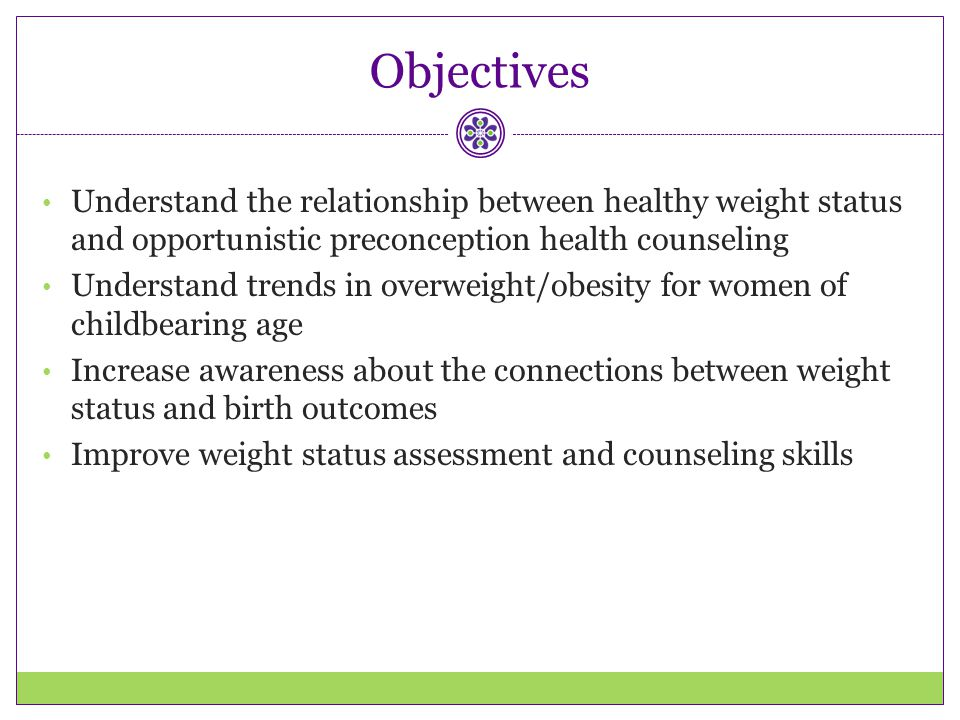 Objectives Understand the relationship between healthy weight status and opportunistic preconception health counseling.