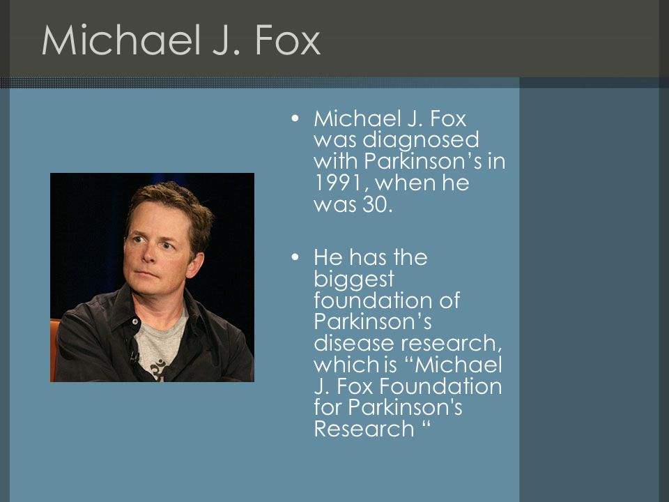 Michael J. Fox Michael J. Fox was diagnosed with Parkinson's in 1991, when he was 30.