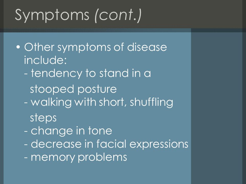Symptoms (cont.) Other symptoms of disease include: - tendency to stand in a. stooped posture - walking with short, shuffling.