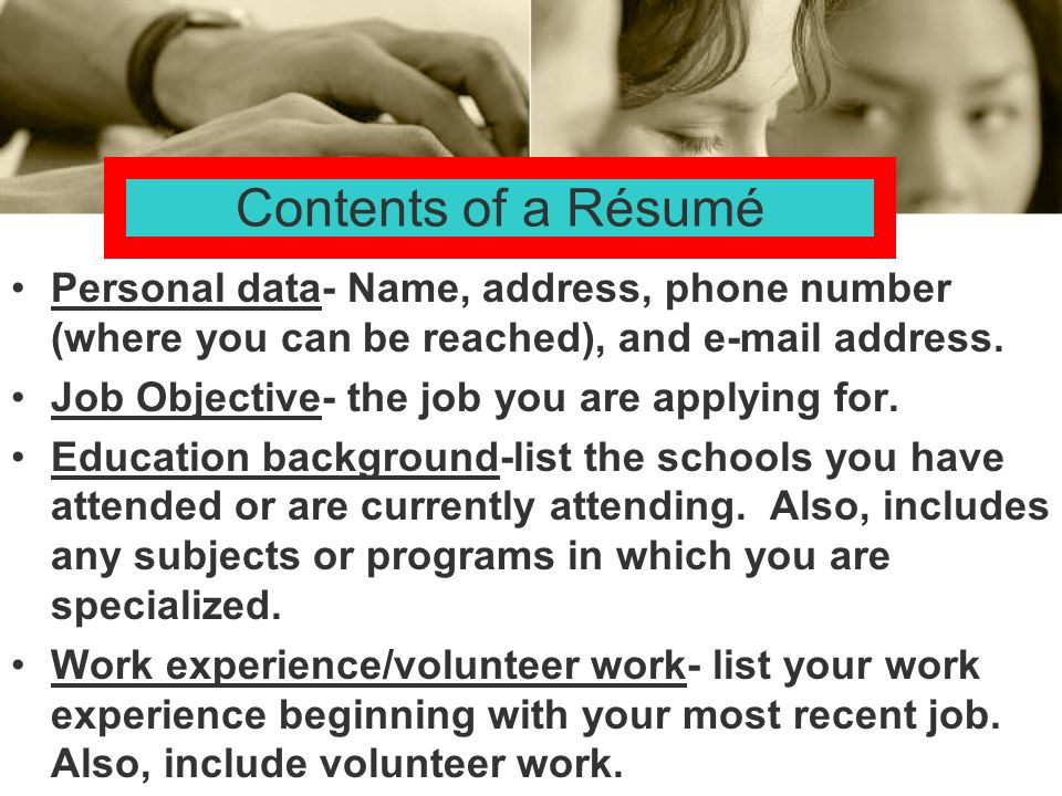 Contents of a Résumé Personal data- Name, address, phone number (where you can be reached), and  address.