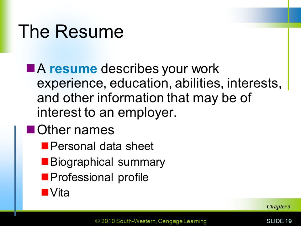 The Resume A resume describes your work experience, education, abilities, interests, and other information that may be of interest to an employer.