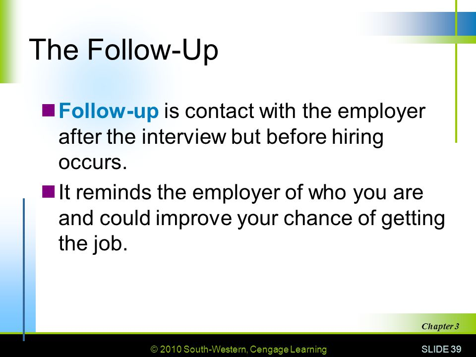 The Follow-Up Follow-up is contact with the employer after the interview but before hiring occurs.