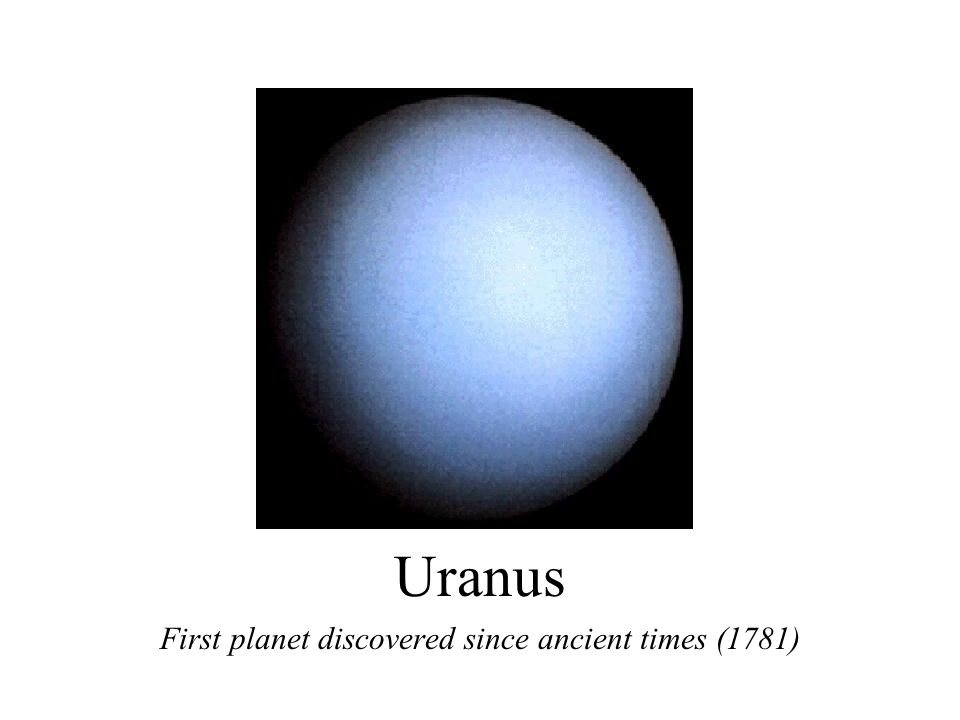 Uranus First planet discovered since ancient times (1781)