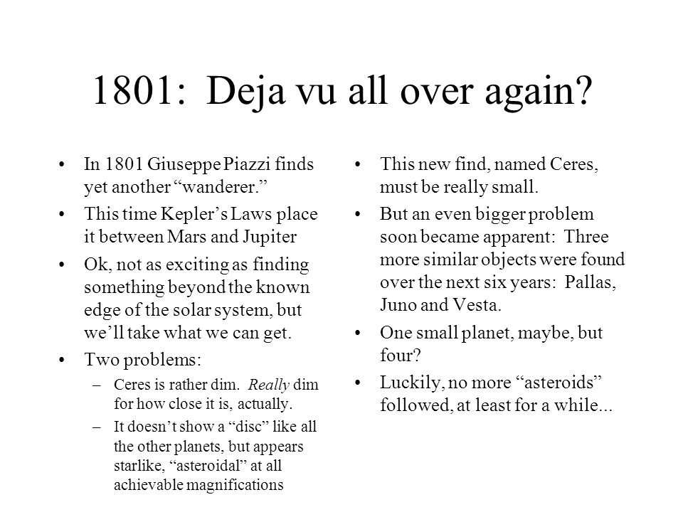 1801: Deja vu all over again In 1801 Giuseppe Piazzi finds yet another wanderer. This time Kepler's Laws place it between Mars and Jupiter.