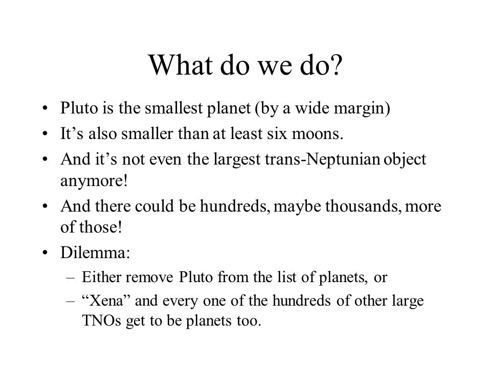 What do we do Pluto is the smallest planet (by a wide margin)