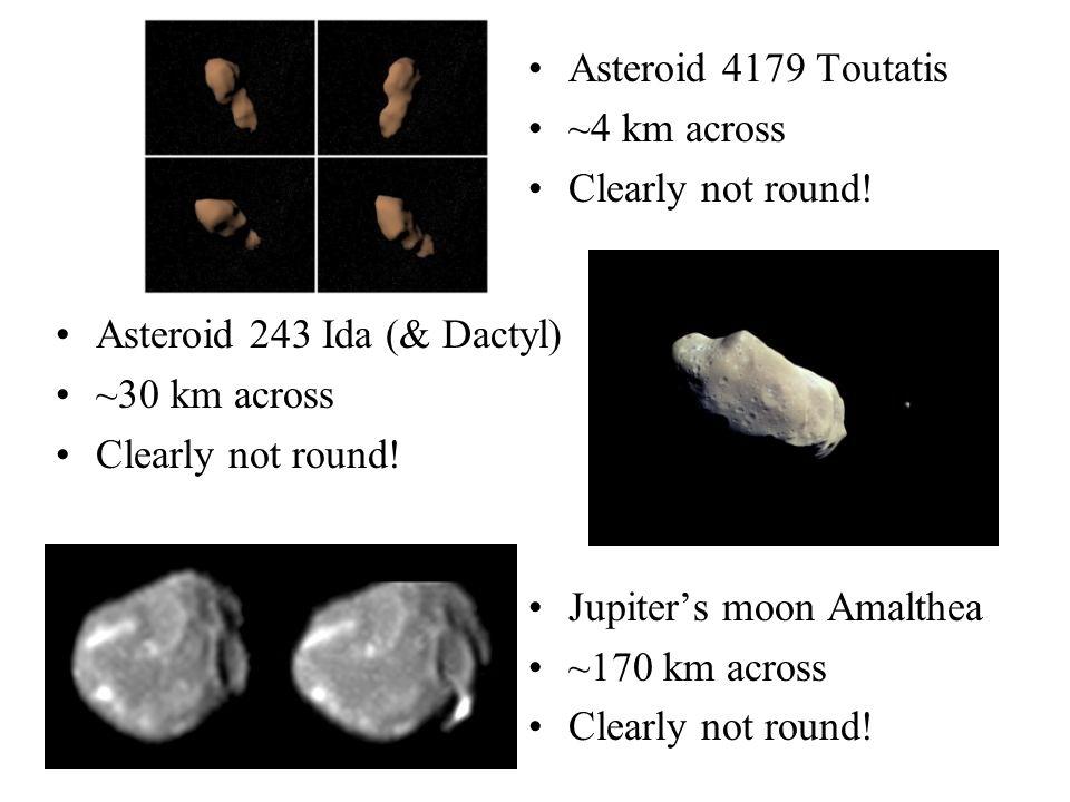 Asteroid 4179 Toutatis ~4 km across. Clearly not round! Jupiter's moon Amalthea. ~170 km across.
