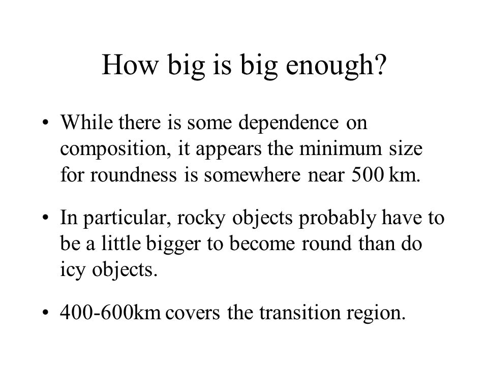 How big is big enough While there is some dependence on composition, it appears the minimum size for roundness is somewhere near 500 km.
