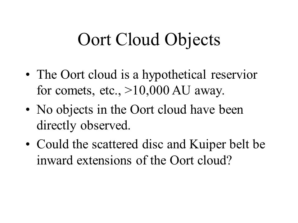 Oort Cloud Objects The Oort cloud is a hypothetical reservior for comets, etc., >10,000 AU away.