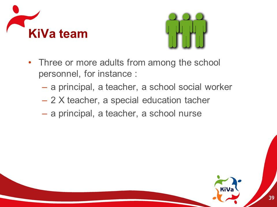 KiVa team Three or more adults from among the school personnel, for instance : a principal, a teacher, a school social worker.