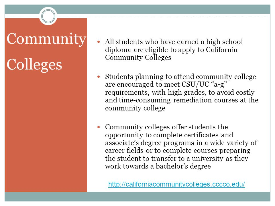 Community Colleges. All students who have earned a high school diploma are eligible to apply to California Community Colleges.