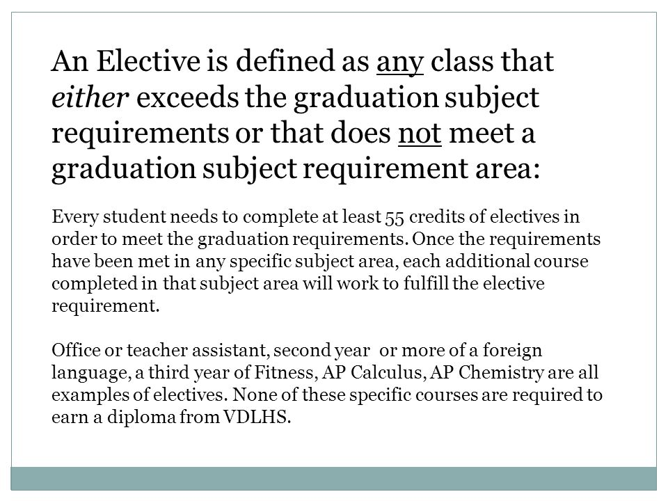 An Elective is defined as any class that either exceeds the graduation subject requirements or that does not meet a graduation subject requirement area: