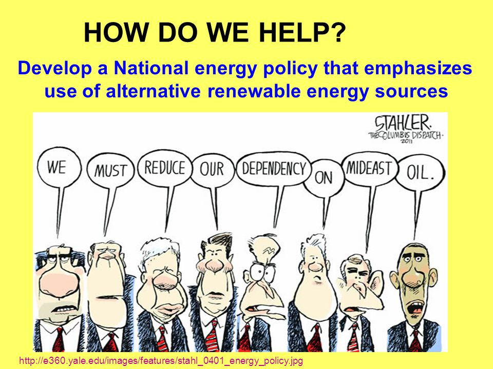 HOW DO WE HELP Develop a National energy policy that emphasizes