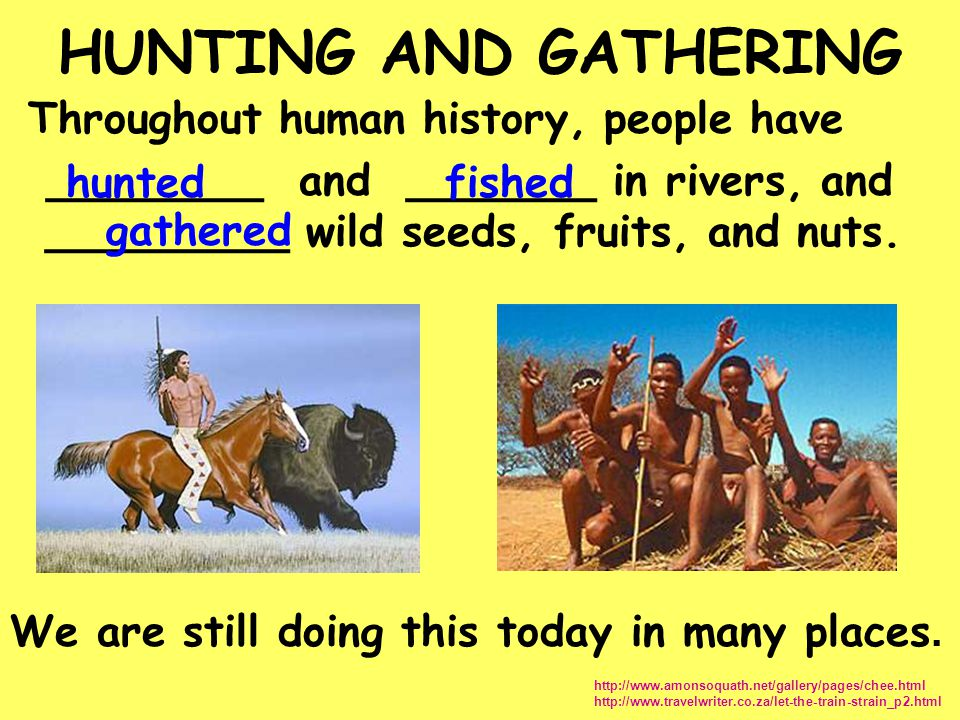 HUNTING AND GATHERING Throughout human history, people have