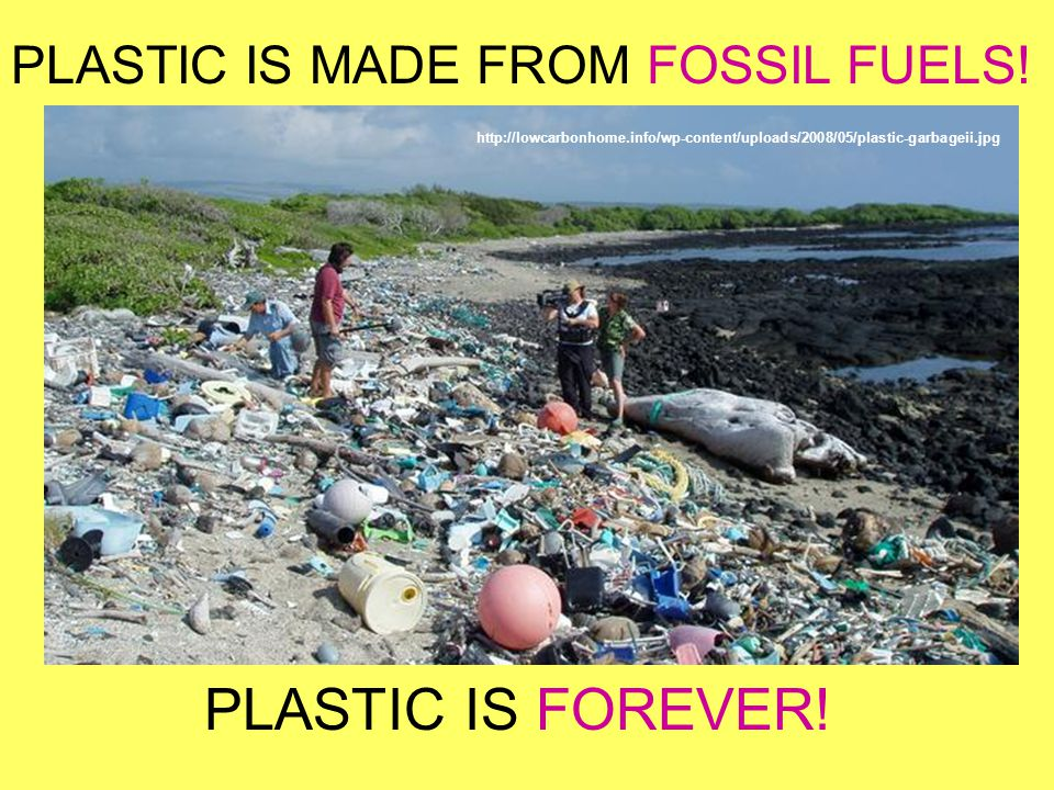 PLASTIC IS FOREVER! PLASTIC IS MADE FROM FOSSIL FUELS!