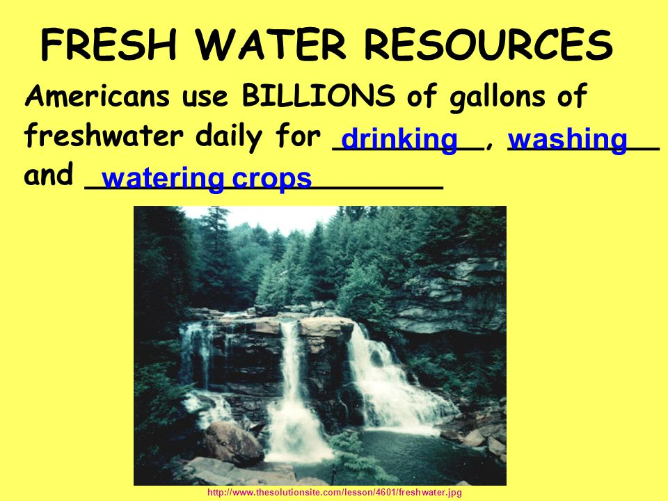 FRESH WATER RESOURCES Americans use BILLIONS of gallons of
