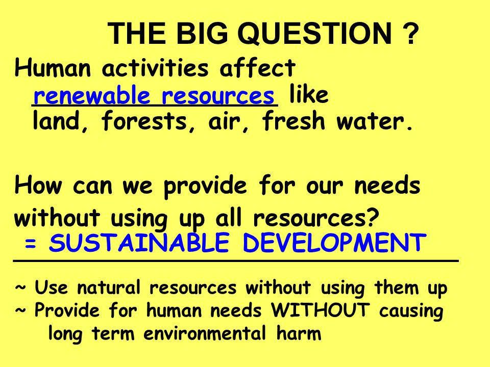 THE BIG QUESTION Human activities affect ________________ like land, forests, air, fresh water. How can we provide for our needs.