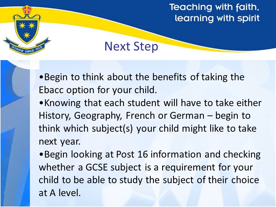 Next Step Begin to think about the benefits of taking the Ebacc option for your child.