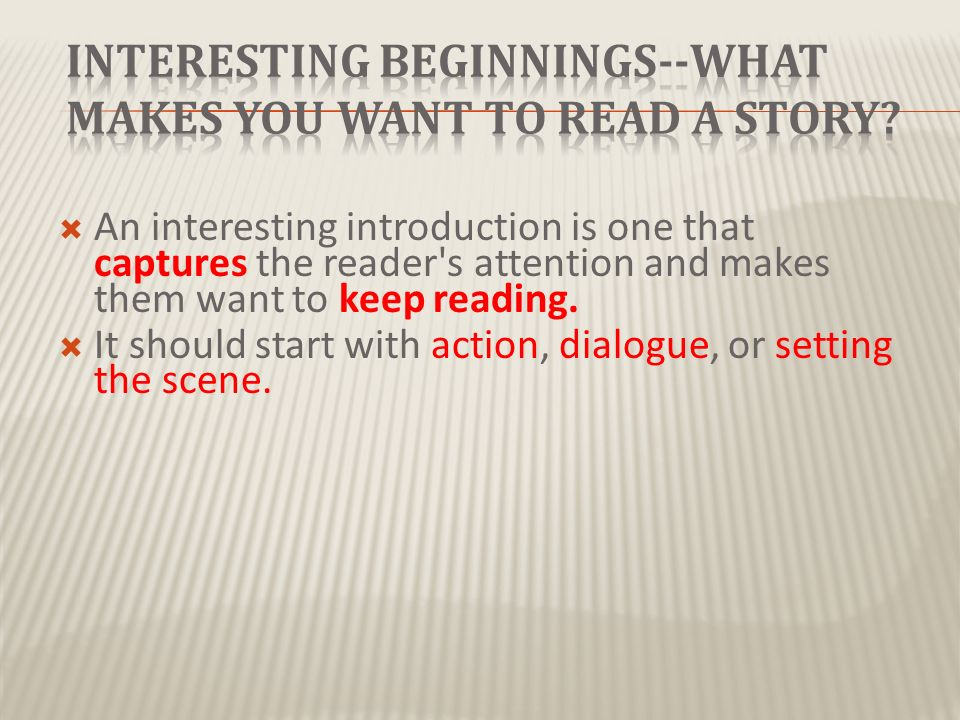 interesting essay beginnings Catch before he chooses a hook it is important to consider who your reader or audience is before you decide which type of attention grabber you will use for your essay once you have an interesting opening for your introduction, you should be able to introduce your topic then lead your reader gradually towards your main.