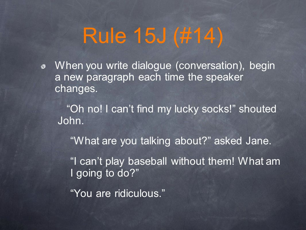 Rule 15J (#14) When you write dialogue (conversation), begin a new paragraph each time the speaker changes.