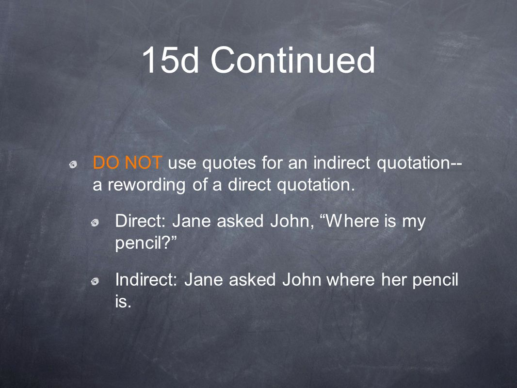 15d Continued DO NOT use quotes for an indirect quotation-- a rewording of a direct quotation. Direct: Jane asked John, Where is my pencil