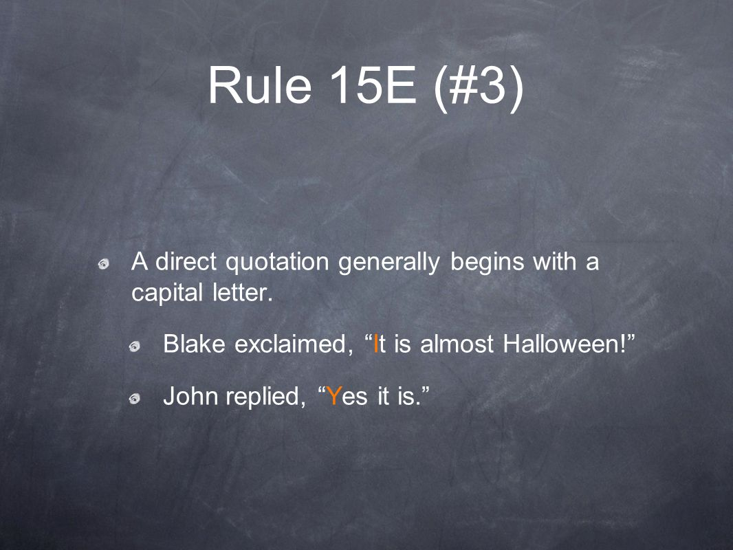 Rule 15E (#3) A direct quotation generally begins with a capital letter. Blake exclaimed, It is almost Halloween!