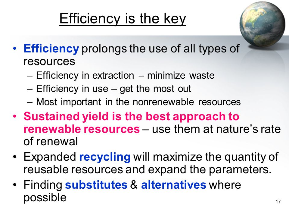 Efficiency is the key Efficiency prolongs the use of all types of resources. Efficiency in extraction – minimize waste.